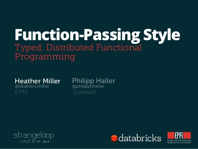 Function-Passing Style  Typed, Distributed Functional  Programming  Heather Miller  @heathercmiller  Philipp Haller  @phil...