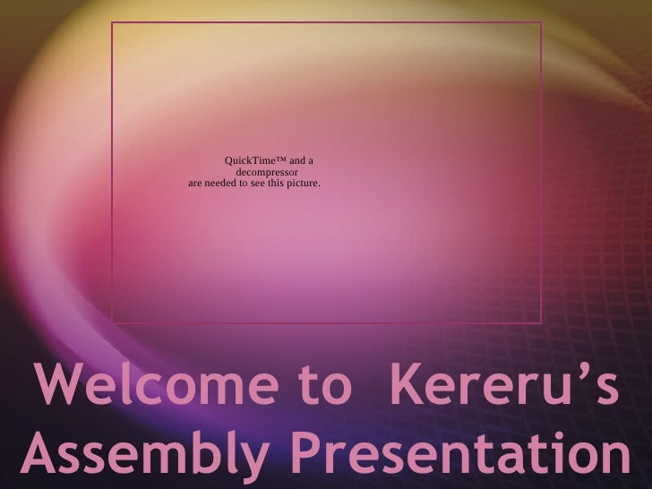 QuickTime™ and a               decompressor     are needed to see this picture.Welcome to Kereru'sAssembly Presentation
