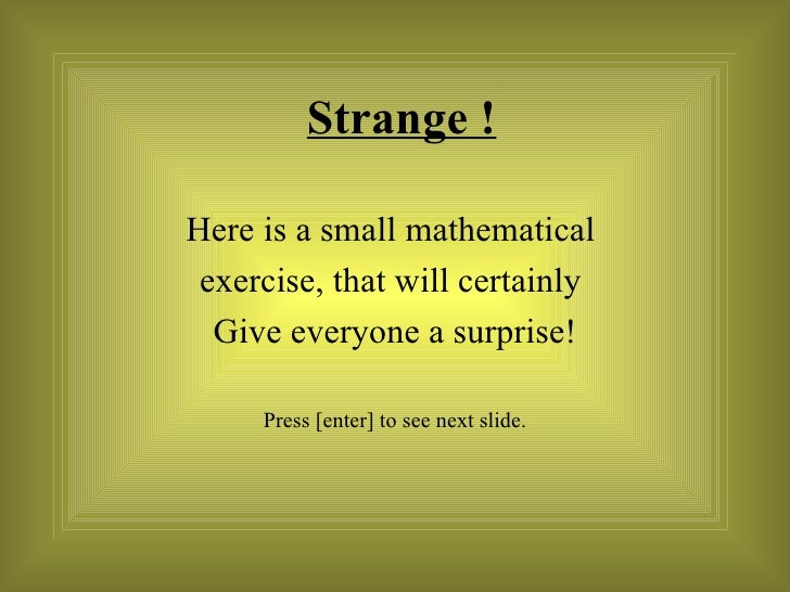 Strange ! Here is a small mathematical  exercise, that will certainly  Give everyone a surprise! Press [enter] to see next...