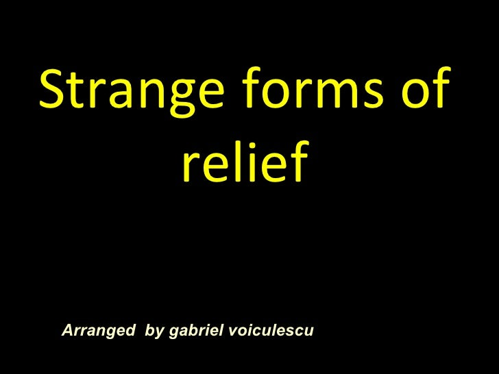 Strange forms of relief Arranged  by gabriel voiculescu