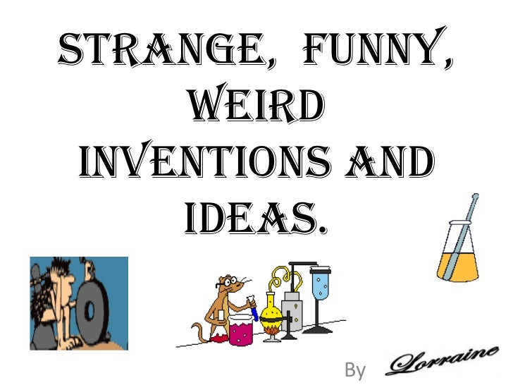 Strange,  funny, weird inventions and ideas.<br />By<br />