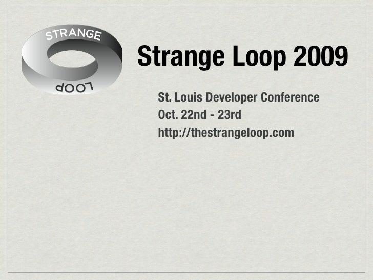 Strange Loop 2009  St. Louis Developer Conference  Oct. 22nd - 23rd  http://thestrangeloop.com