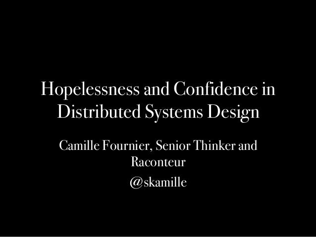 Hopelessness and Confidence in Distributed Systems Design Camille Fournier, Senior Thinker and Raconteur @skamille