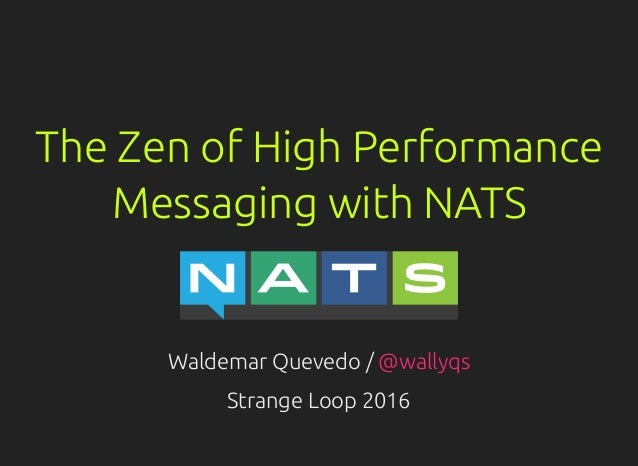 The Zen of High Performance Messaging with NATS Waldemar Quevedo / @wallyqs Strange Loop 2016