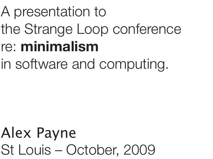 A presentation to the Strange Loop conference re: minimalism in software and computing.    Alex Payne St Louis – October, ...