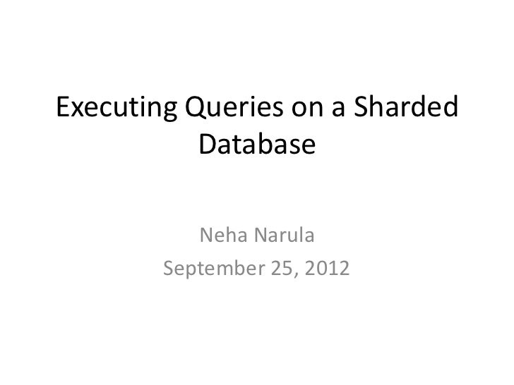 Executing Queries on a Sharded           Database           Neha Narula        September 25, 2012