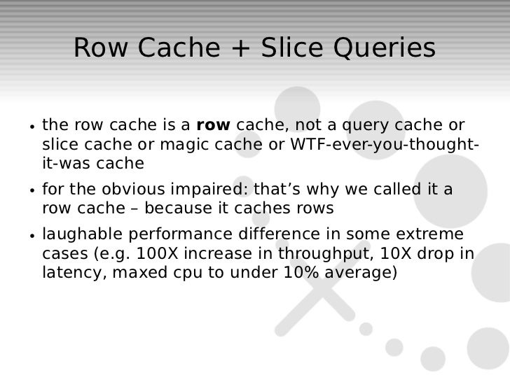 Row Cache + Slice Queries●   the row cache is a row cache, not a query cache or    slice cache or magic cache or WTF-ever-...