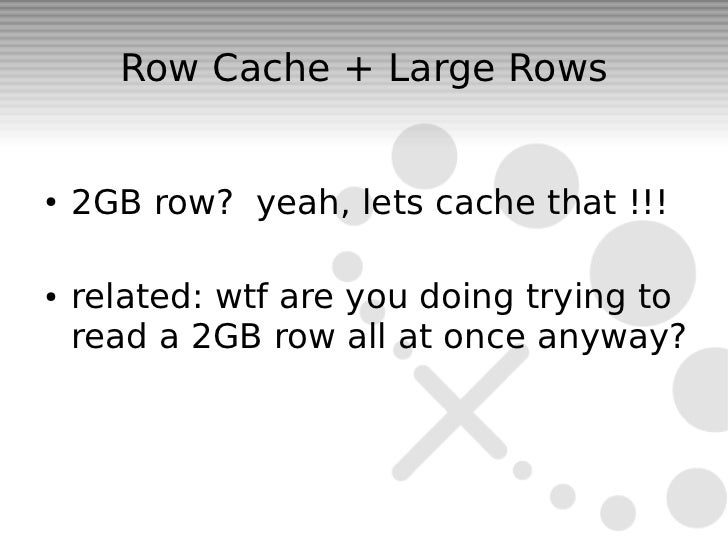 Row Cache + Large Rows●   2GB row? yeah, lets cache that !!!●   related: wtf are you doing trying to    read a 2GB row all...