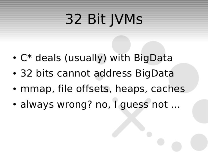 32 Bit JVMs●   C* deals (usually) with BigData●   32 bits cannot address BigData●   mmap, file offsets, heaps, caches●   a...
