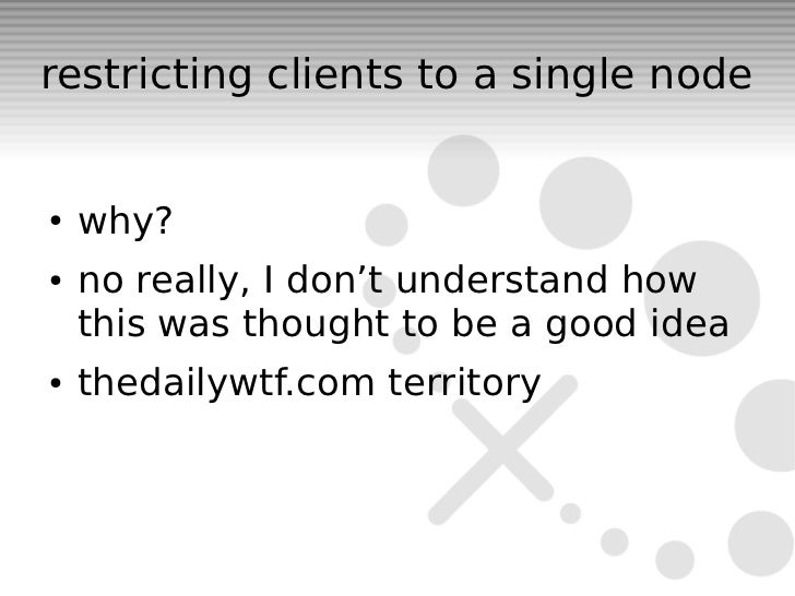 restricting clients to a single node●   why?●   no really, I don't understand how    this was thought to be a good idea●  ...
