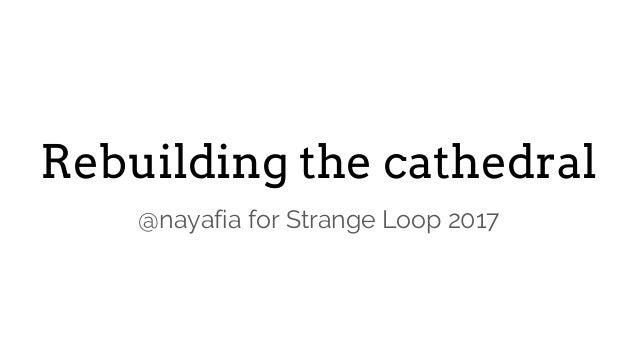 Rebuilding the cathedral @nayafia for Strange Loop 2017