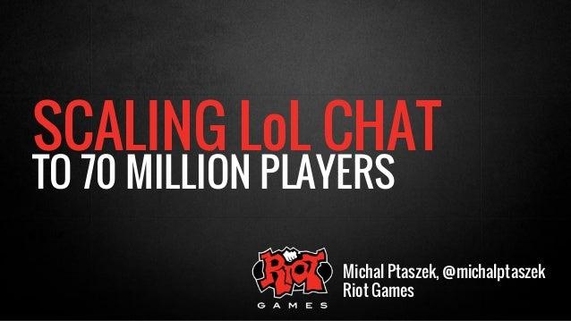 SCALING LoL CHAT  TO 70 MILLION PLAYERS  Michal Ptaszek, @michalptaszek  Riot Games