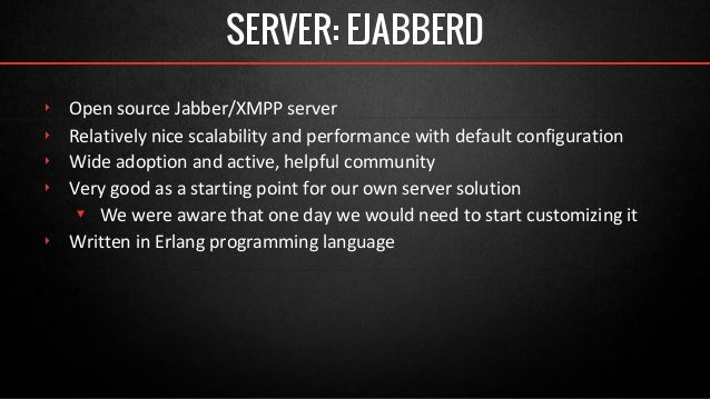 SERVER: EJABBERD  ‣ Open source Jabber/XMPP server  ‣ Relatively nice scalability and performance with default configurati...