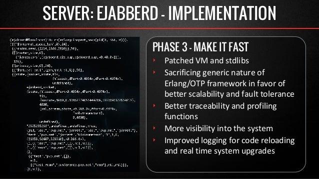 SERVER: EJABBERD - IMPLEMENTATION  PHASE 3 - MAKE IT FAST  ‣ Patched VM and stdlibs  ‣ Sacrificing generic nature of  Erla...