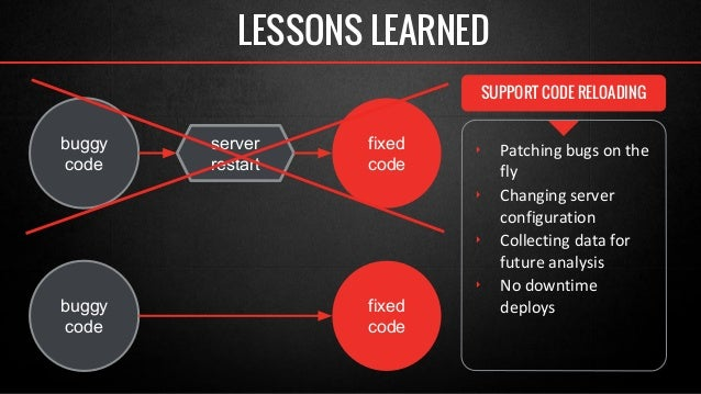 SUPPORT CODE RELOADING  ‣ Patching bugs on the  fly  ‣ Changing server  configuration  ‣ Collecting data for  future analy...