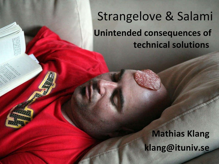 Strangelove & Salami Unintended consequences of technical solutions   Mathias Klang [email_address]