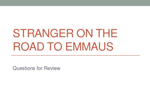 STRANGER ON THE ROAD TO EMMAUS Questions for Review