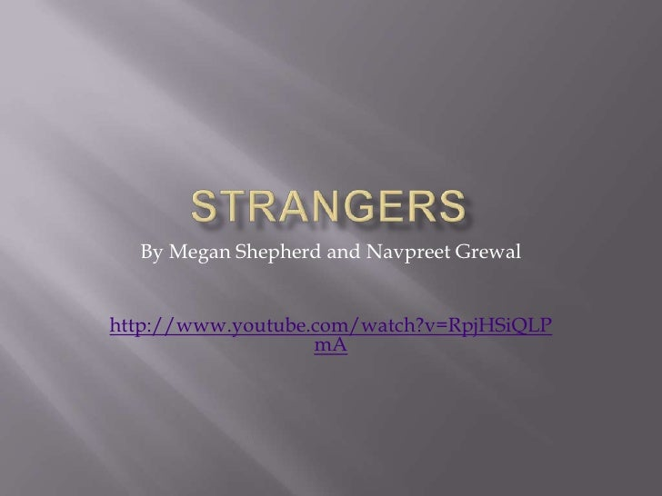 STRANGERS<br />By Megan Shepherd and Navpreet Grewal <br />http://www.youtube.com/watch?v=RpjHSiQLPmA<br />