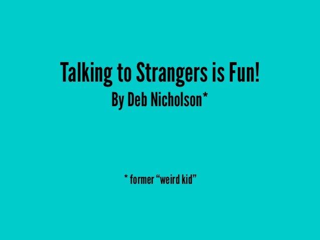 "Talking to Strangers is Fun! By Deb Nicholson*  * former ""weird kid"""