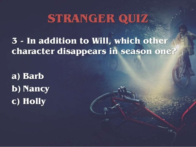 STRANGER QUIZ 3 - In addition to Will, which other character disappears in season one? a) Barb b) Nancy c) Holly