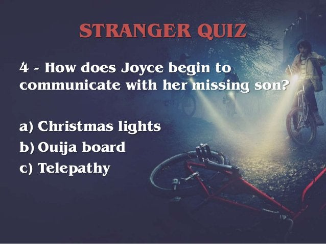STRANGER QUIZ 4 - How does Joyce begin to communicate with her missing son? a) Christmas lights b) Ouija board c) Telepathy