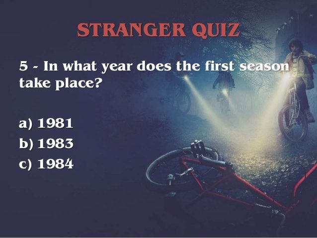 STRANGER QUIZ 5 - In what year does the first season take place? a) 1981 b) 1983 c) 1984