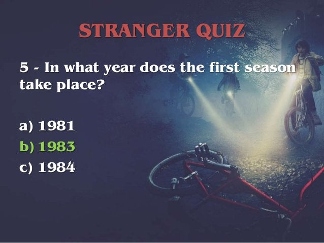 STRANGER QUIZ 6 - In which U.S.A. state is the show set? a) Illinois b) Ohio c) Indiana