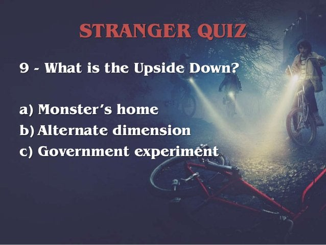 STRANGER QUIZ 9 - What is the Upside Down? a) Monster's home b) Alternate dimension c) Government experiment