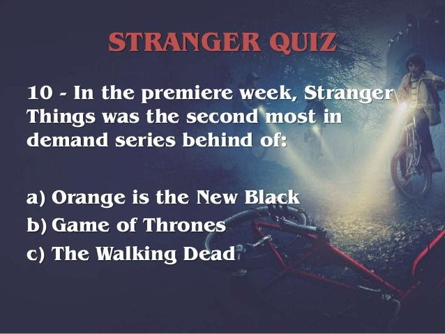STRANGER QUIZ 10 - In the premiere week, Stranger Things was the second most in demand series behind of: a) Orange is the ...