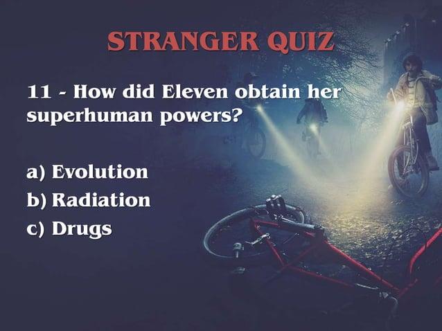 STRANGER QUIZ 11 - How did Eleven obtain her superhuman powers? a) Evolution b) Radiation c) Drugs