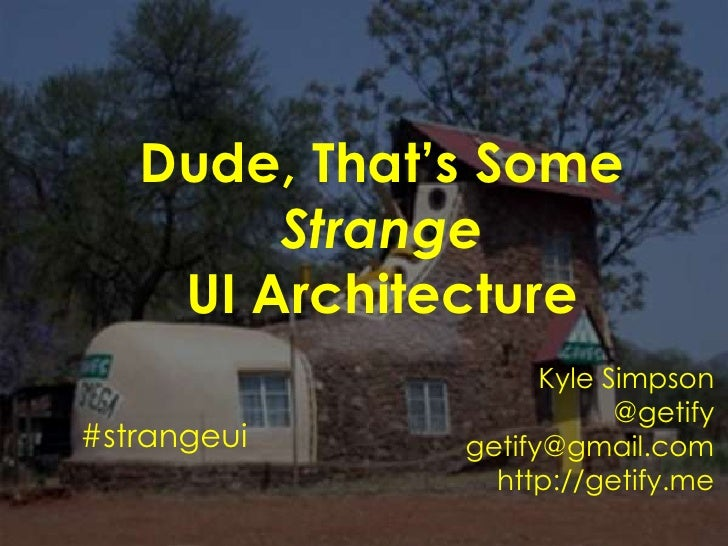 Dude, That's Some StrangeUI Architecture<br />Kyle Simpson<br />@getify<br />getify@gmail.com<br />http://getify.me<br />#...