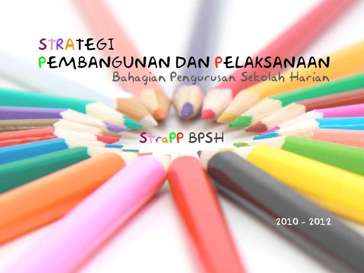 STRATEGI PEMBANGUNAN DAN PELAKSANAAN       Bahagian Pengurusan Sekolah Harian              StraPP BPSH                    ...