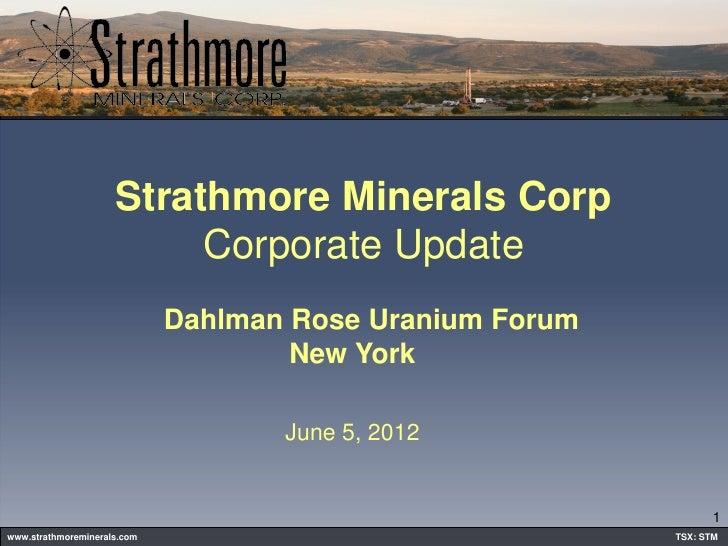 Strathmore Minerals Corp                          Corporate Update                             Dahlman Rose Uranium Forum ...