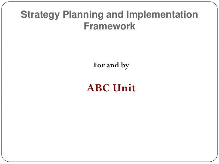 Strategy Planning and Implementation             Framework              For and by             ABC Unit
