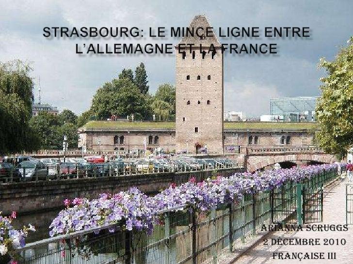 Strasbourg: Le Mince Ligne Entre L'Allemagne et La France<br />Arianna Scruggs<br />2 Décembre 2010<br />Française III<br />