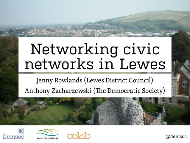 Networking civic networks in Lewes Jenny Rowlands (Lewes District Council) Anthony Zacharzewski (  e Democratic Society)  ...