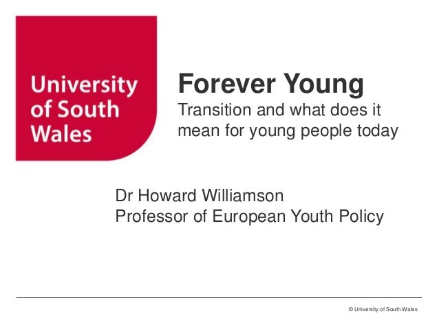 © University of South Wales Forever Young Transition and what does it mean for young people today Dr Howard Williamson Pro...