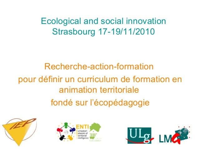 Ecological and social innovation Strasbourg 17-19/11/2010 Recherche-action-formation pour définir un curriculum de formati...