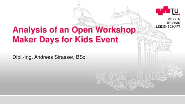 WISSEN TECHNIK LEIDENSCHAFT Analysis of an Open Workshop Maker Days for Kids Event Dipl.-Ing. Andreas Strasser, BSc