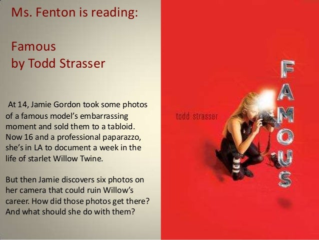 Ms. Fenton is reading: Famous by Todd Strasser At 14, Jamie Gordon took some photosof a famous model's embarrassingmoment ...