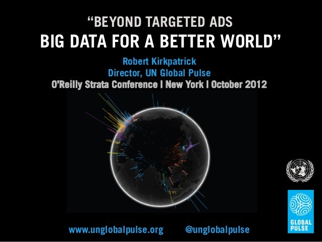 """BEYOND TARGETED ADSBIG DATA FOR A BETTER WORLD""                    Robert Kirkpatrick                Director, UN Global ..."