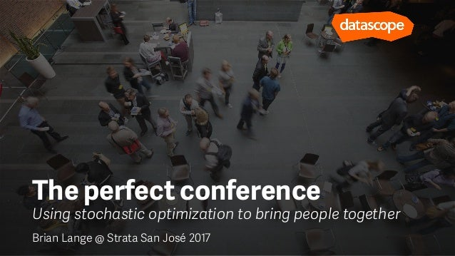 Using stochastic optimization to bring people together The perfect conference Brian Lange @ Strata San José 2017