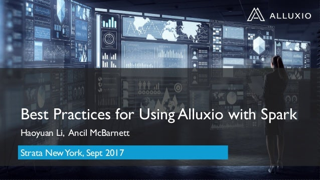 Best Practices for Using Alluxio with Spark Haoyuan Li, Ancil McBarnett Strata NewYork, Sept 2017