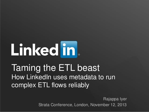 Taming the ETL beast How LinkedIn uses metadata to run complex ETL flows reliably Rajappa Iyer Strata Conference, London, ...
