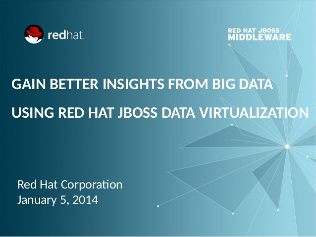 GAIN BETTER INSIGHTS FROM BIG DATA USING RED HAT JBOSS DATA VIRTUALIZATION  Red Hat Corporation January 5, 2014