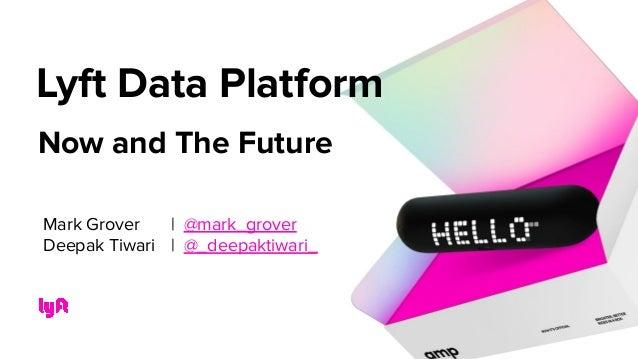 Now and The Future Lyft Data Platform Mark Grover | @mark_grover Deepak Tiwari | @_deepaktiwari_