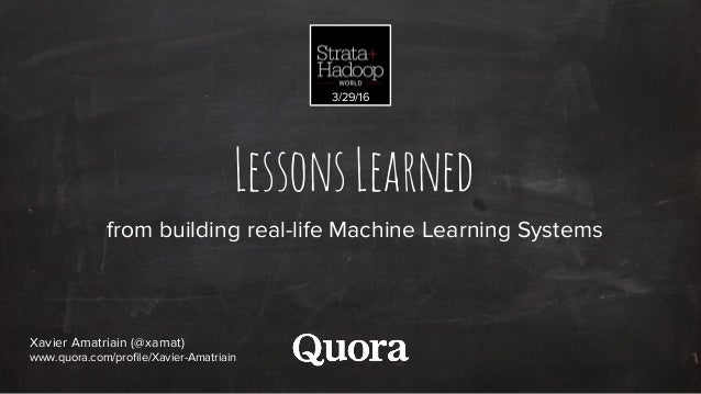 LessonsLearned from building real-life Machine Learning Systems Xavier Amatriain (@xamat) www.quora.com/profile/Xavier-Ama...