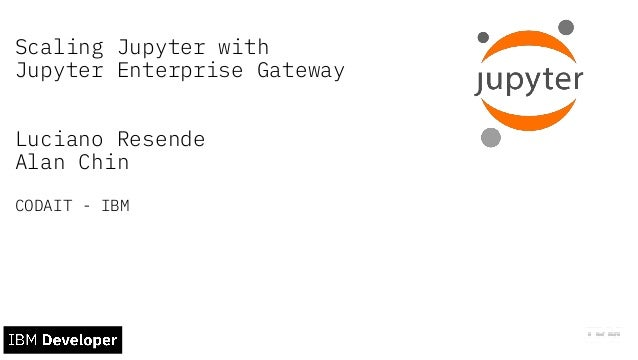 Scaling Jupyter with Jupyter Enterprise Gateway Luciano Resende Alan Chin CODAIT - IBM