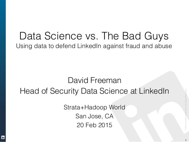 ©2013LinkedInCorporation.AllRightsReserved. 1 Data Science vs. The Bad Guys Using data to defend LinkedIn against fraud an...