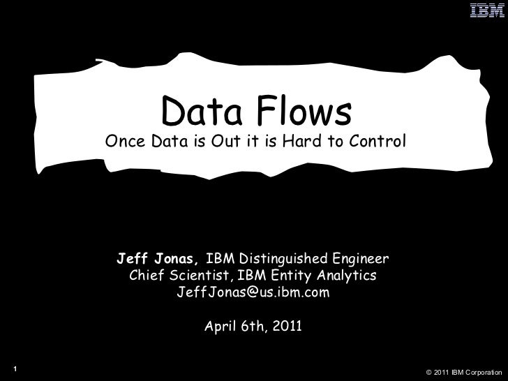 Data Flows Once Data is Out it is Hard to Control Jeff Jonas,  IBM Distinguished Engineer Chief Scientist, IBM Entity Anal...
